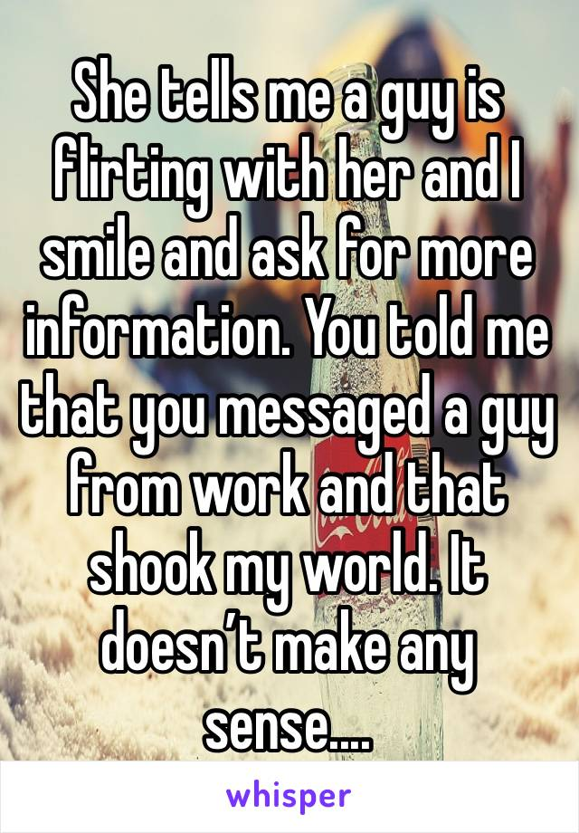 She tells me a guy is flirting with her and I smile and ask for more information. You told me that you messaged a guy from work and that shook my world. It doesn't make any sense....
