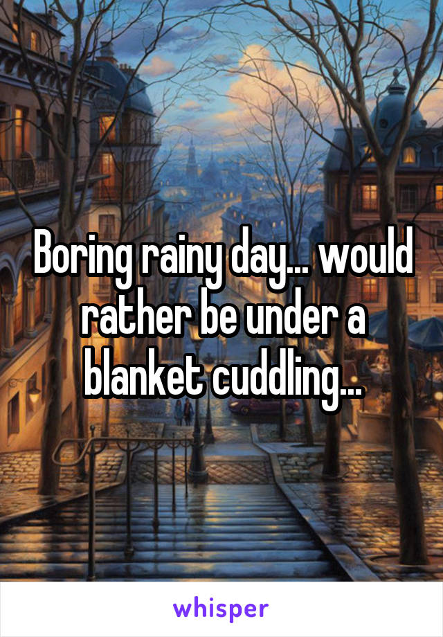 Boring rainy day... would rather be under a blanket cuddling...