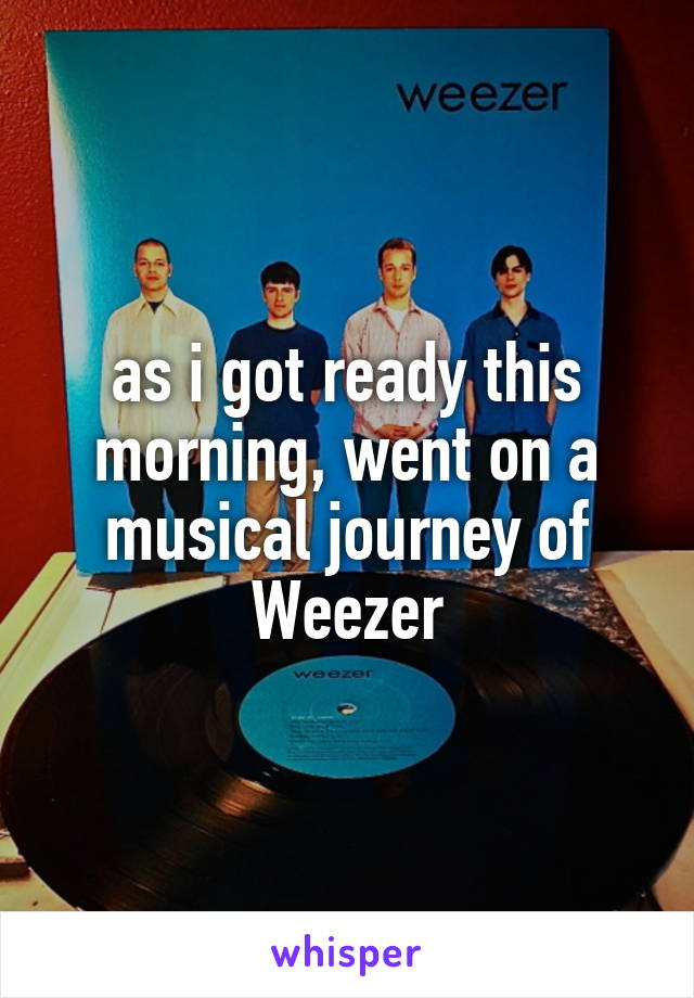 as i got ready this morning, went on a musical journey of Weezer