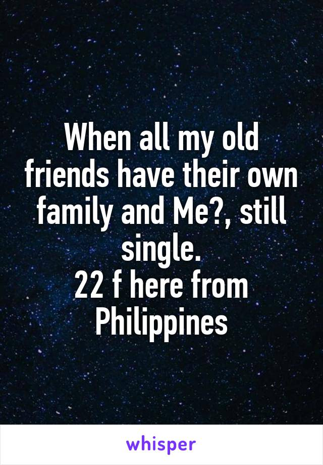When all my old friends have their own family and Me?, still single. 22 f here from Philippines