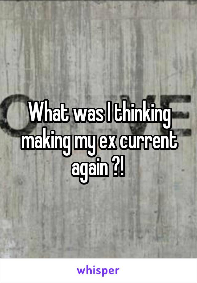 What was I thinking making my ex current again ?!