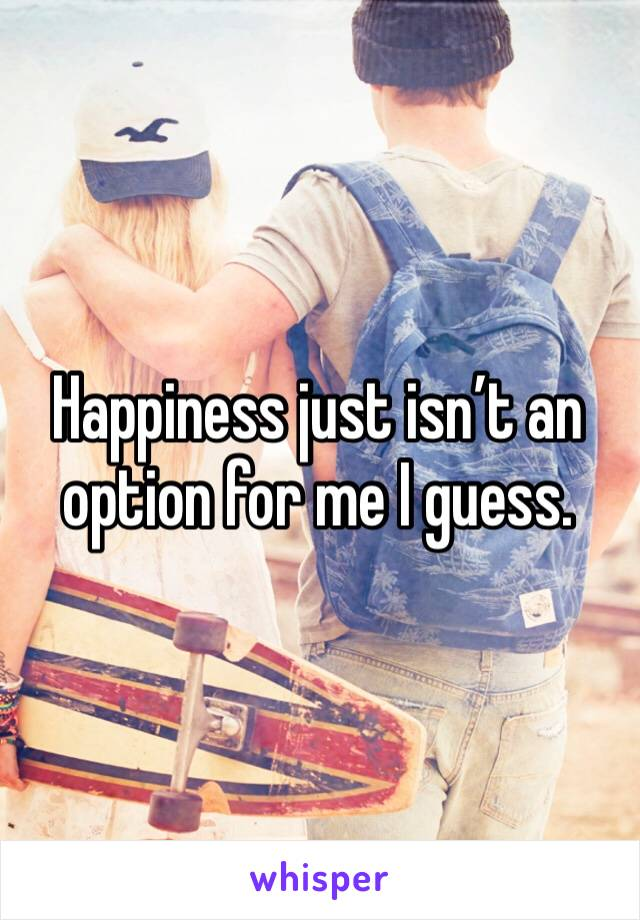 Happiness just isn't an option for me I guess.