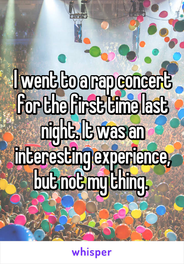 I went to a rap concert for the first time last night. It was an interesting experience, but not my thing.