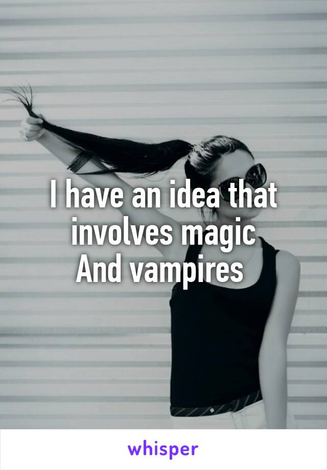 I have an idea that involves magic And vampires