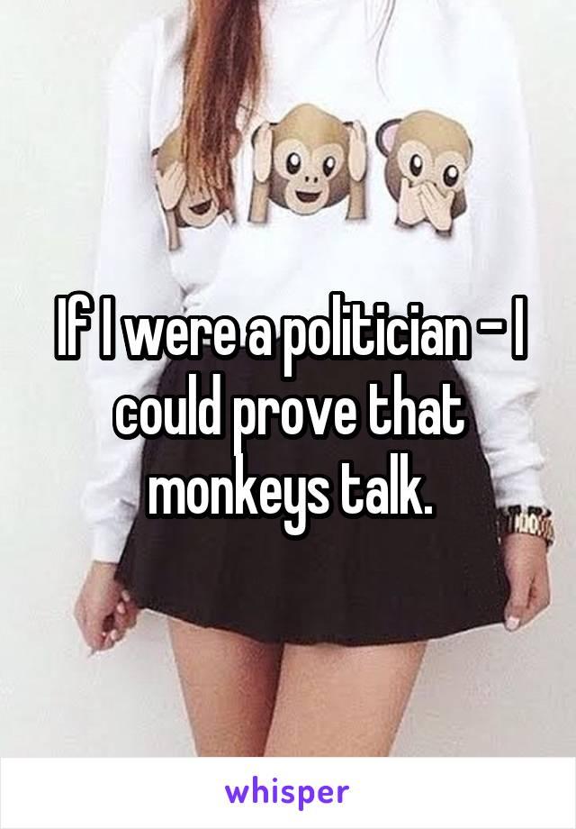 If I were a politician - I could prove that monkeys talk.