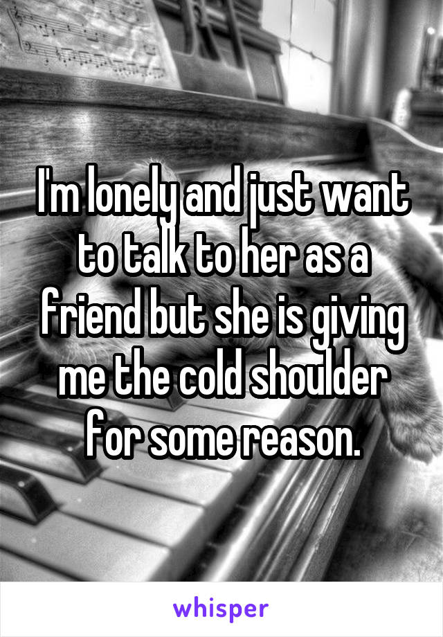 I'm lonely and just want to talk to her as a friend but she is giving me the cold shoulder for some reason.
