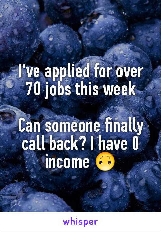 I've applied for over 70 jobs this week  Can someone finally call back? I have 0 income 🙃
