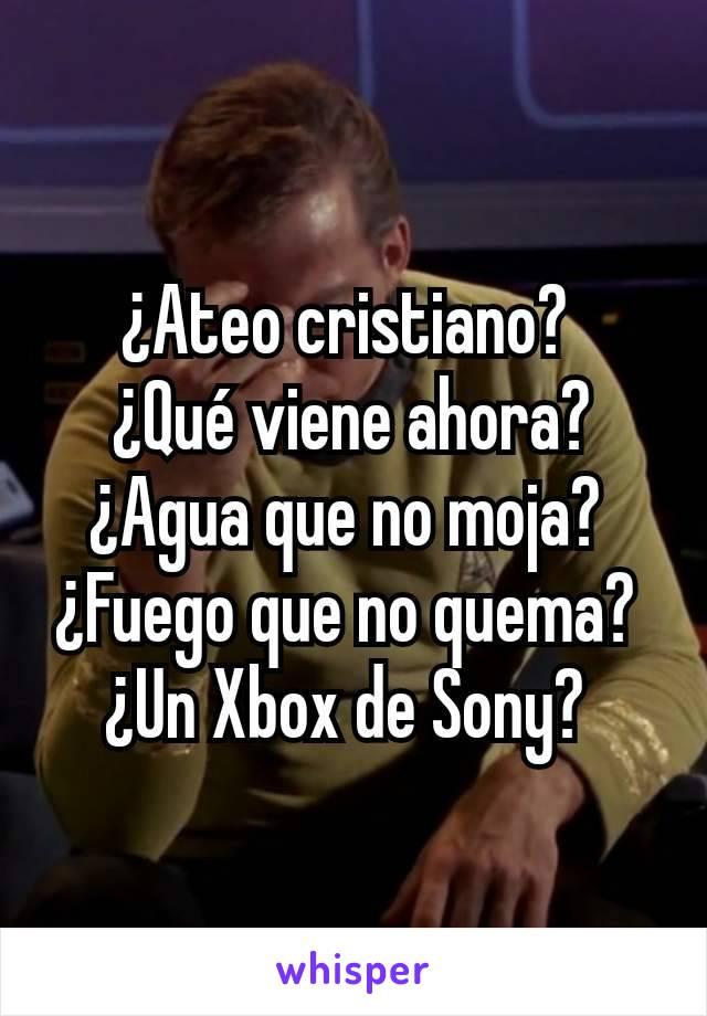 ¿Ateo cristiano?  ¿Qué viene ahora? ¿Agua que no moja?  ¿Fuego que no quema?  ¿Un Xbox de Sony?