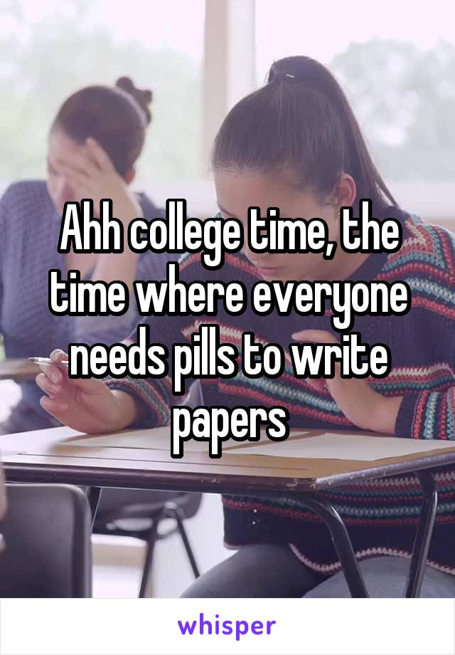 Ahh college time, the time where everyone needs pills to write papers