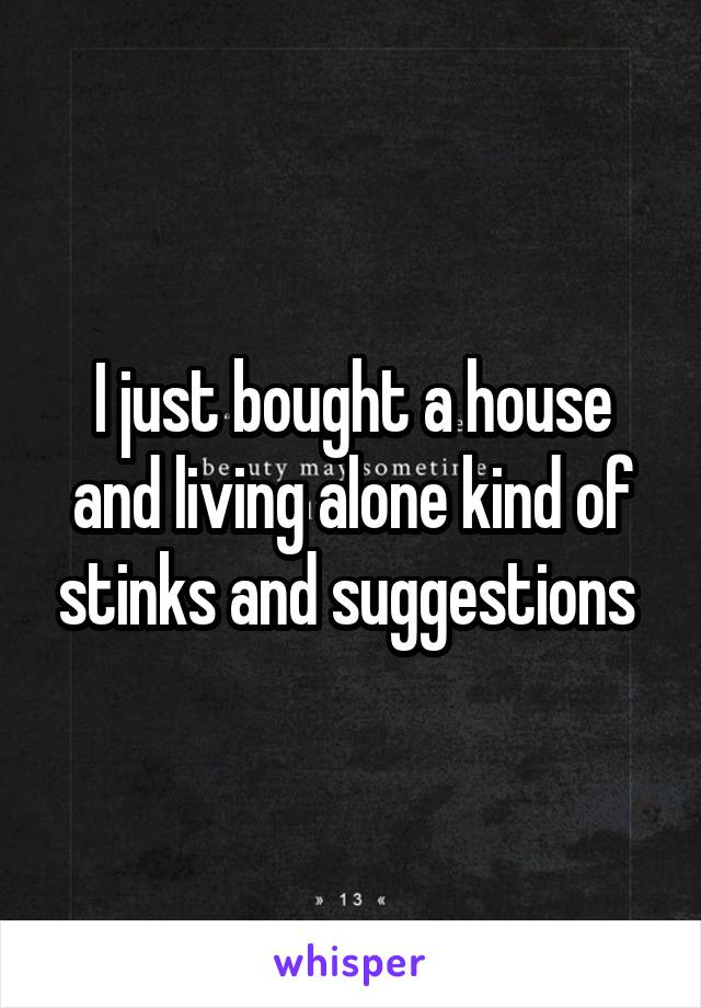 I just bought a house and living alone kind of stinks and suggestions