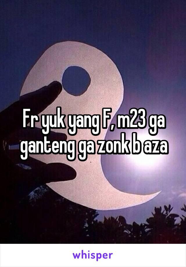 Fr yuk yang F, m23 ga ganteng ga zonk b aza