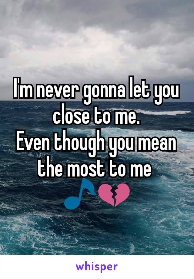 I'm never gonna let you close to me. Even though you mean the most to me  🎵💔