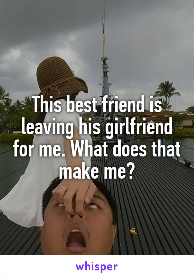 This best friend is leaving his girlfriend for me. What does that make me?