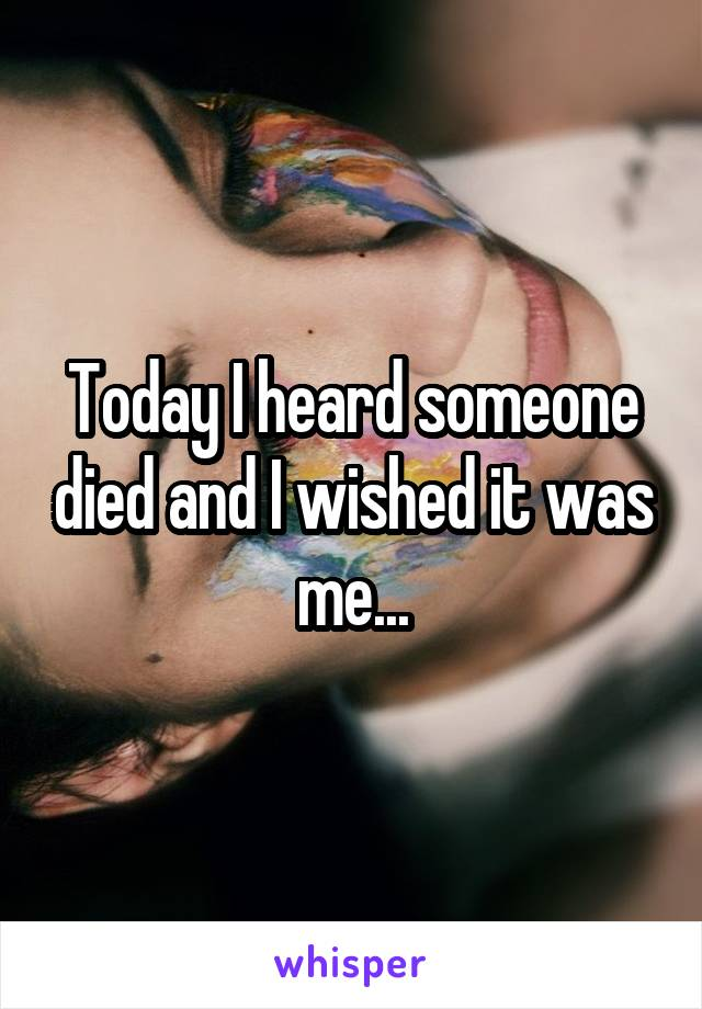 Today I heard someone died and I wished it was me...