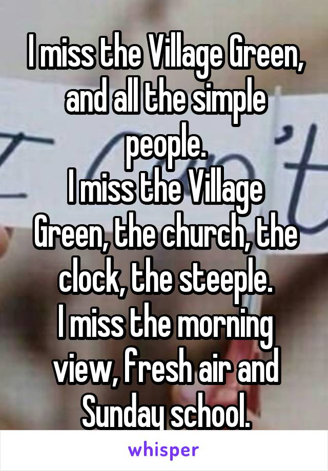 I miss the Village Green, and all the simple people. I miss the Village Green, the church, the clock, the steeple. I miss the morning view, fresh air and Sunday school.