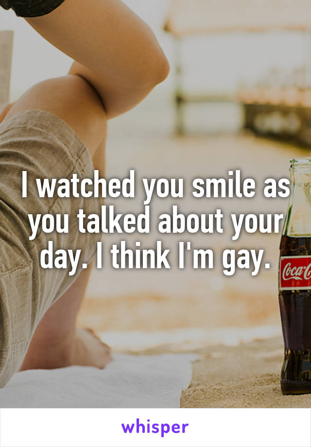 I watched you smile as you talked about your day. I think I'm gay.