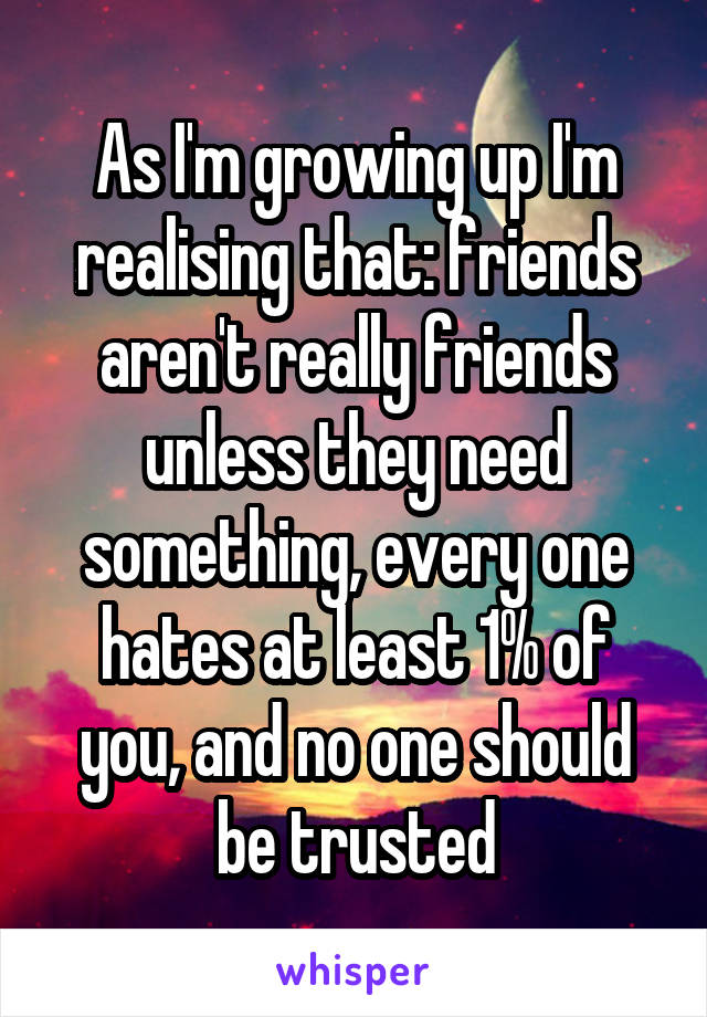 As I'm growing up I'm realising that: friends aren't really friends unless they need something, every one hates at least 1% of you, and no one should be trusted