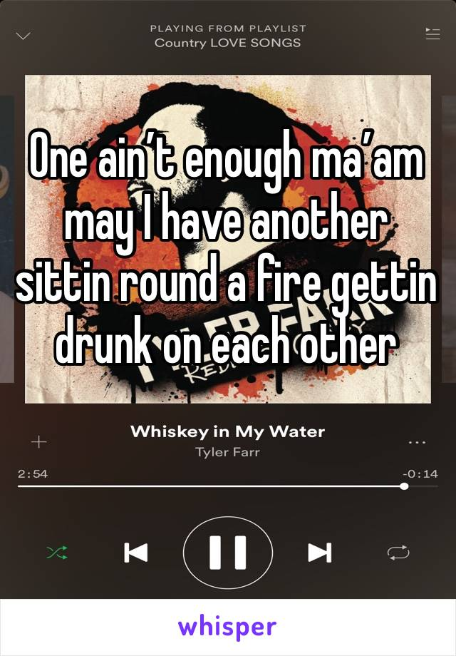 One ain't enough ma'am may I have another sittin round a fire gettin drunk on each other