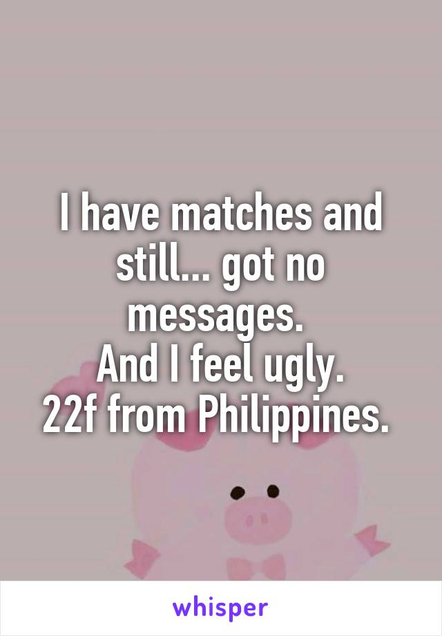 I have matches and still... got no messages.  And I feel ugly. 22f from Philippines.