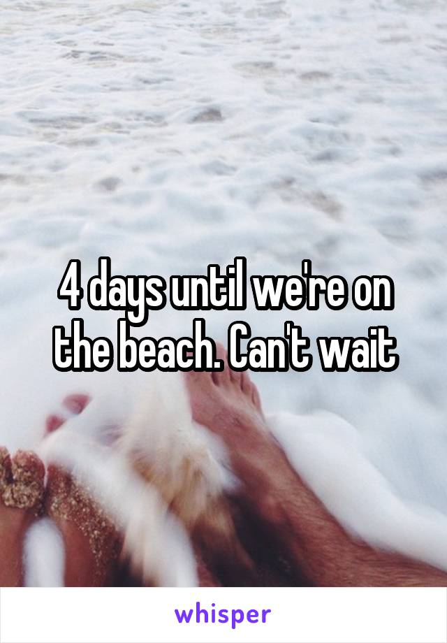 4 days until we're on the beach. Can't wait