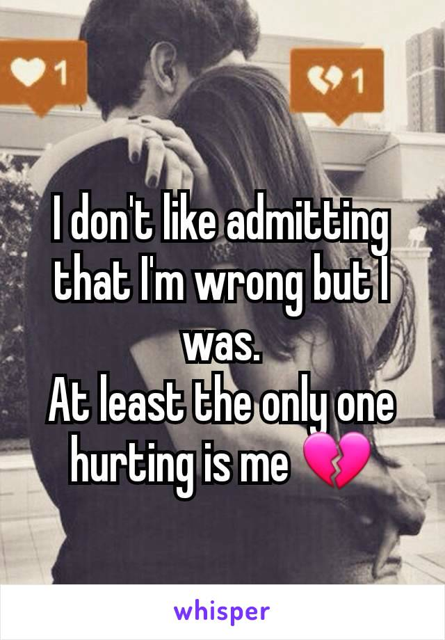 I don't like admitting that I'm wrong but I was. At least the only one hurting is me 💔
