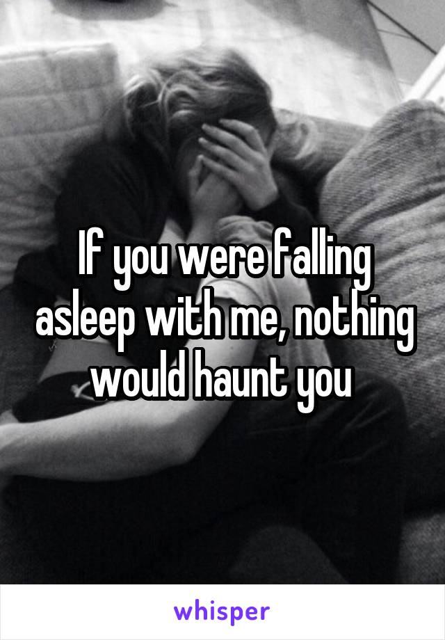 If you were falling asleep with me, nothing would haunt you