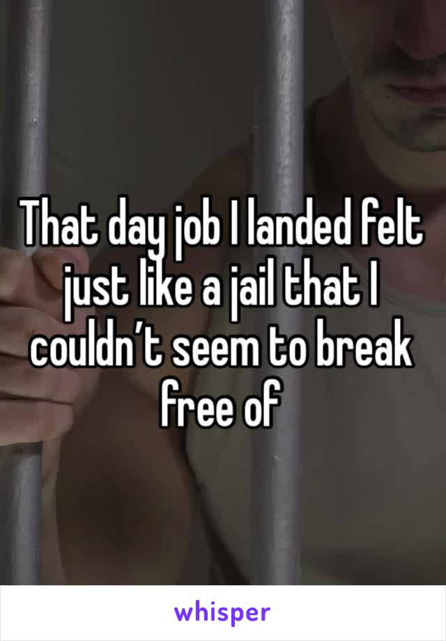 That day job I landed felt just like a jail that I couldn't seem to break free of