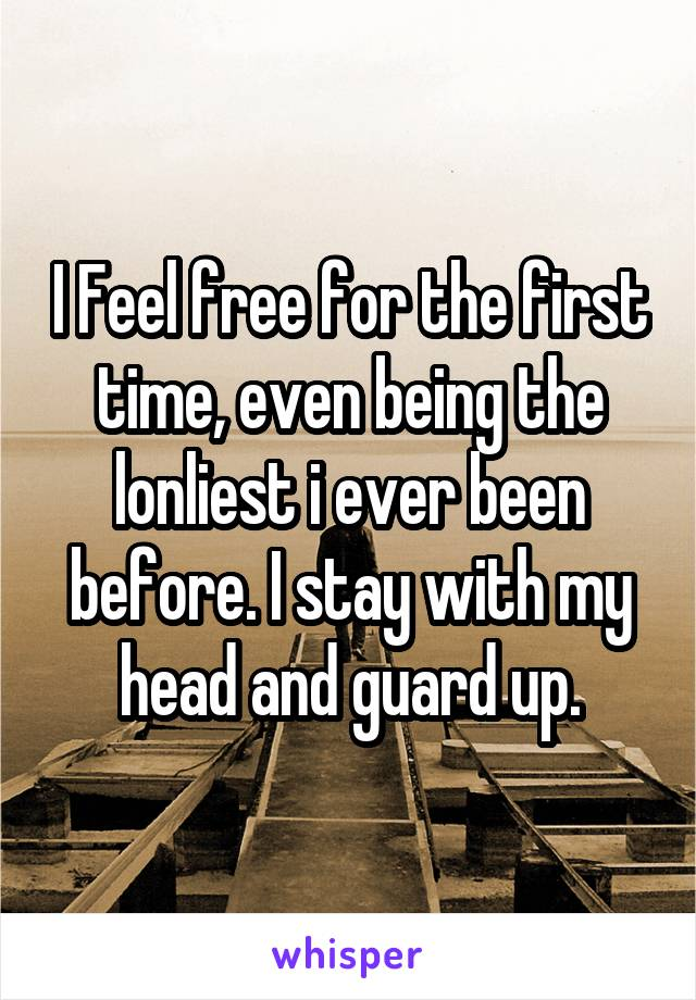 I Feel free for the first time, even being the lonliest i ever been before. I stay with my head and guard up.