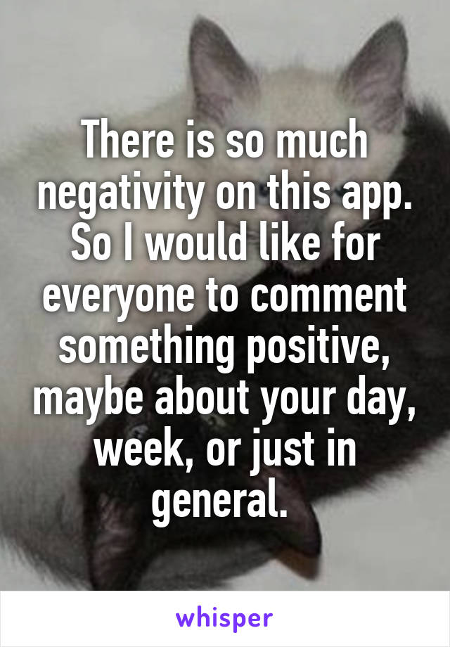 There is so much negativity on this app. So I would like for everyone to comment something positive, maybe about your day, week, or just in general.