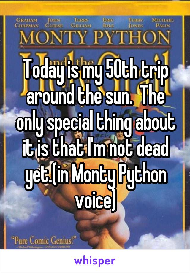 Today is my 50th trip around the sun.  The only special thing about it is that I'm not dead yet.(in Monty Python voice)