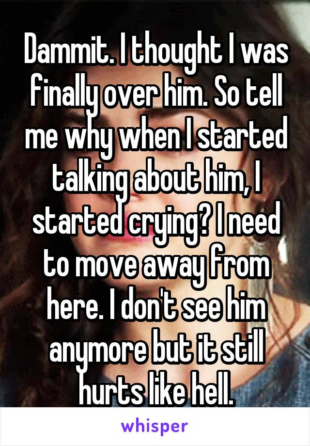 Dammit. I thought I was finally over him. So tell me why when I started talking about him, I started crying? I need to move away from here. I don't see him anymore but it still hurts like hell.