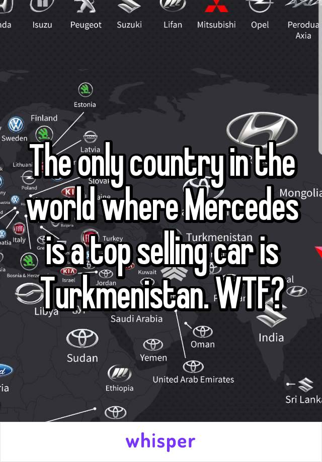 The only country in the world where Mercedes is a top selling car is Turkmenistan. WTF?