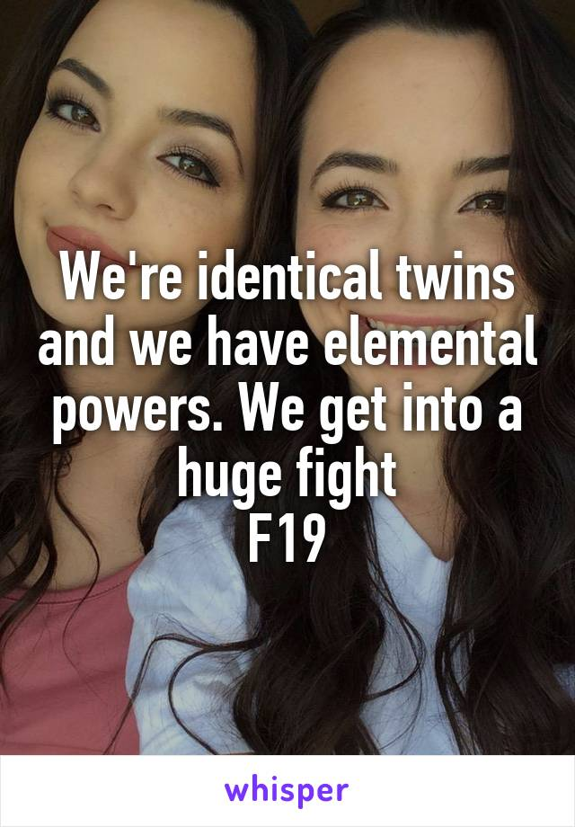 We're identical twins and we have elemental powers. We get into a huge fight F19