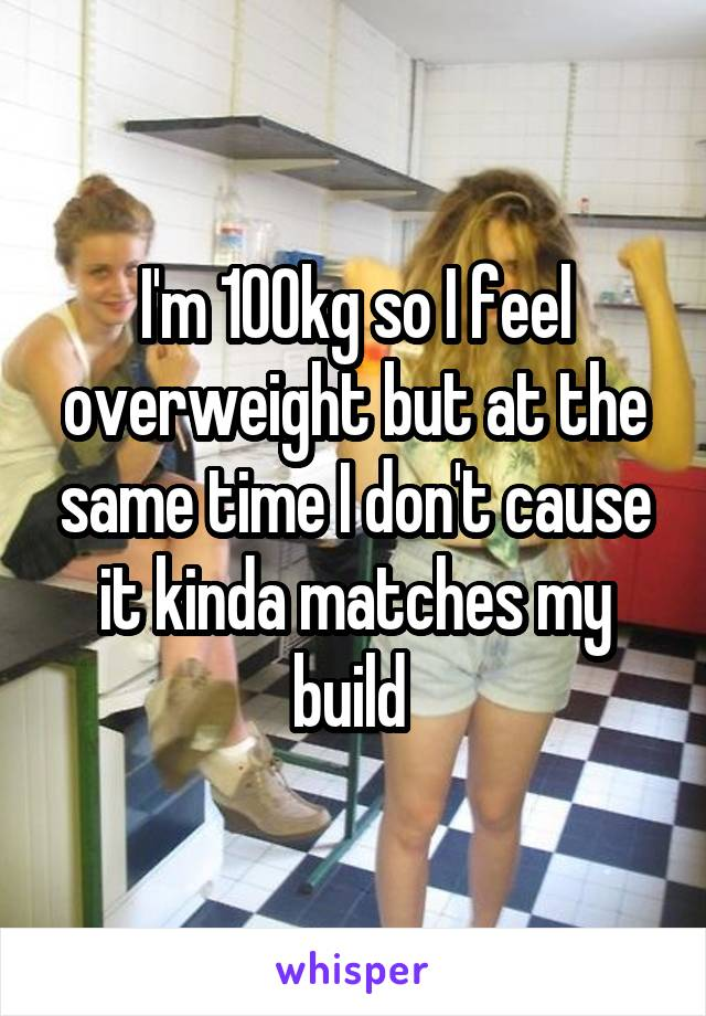 I'm 100kg so I feel overweight but at the same time I don't cause it kinda matches my build