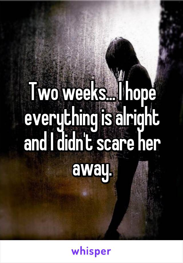Two weeks... I hope everything is alright and I didn't scare her away.