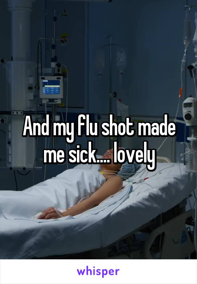 And my flu shot made me sick.... lovely