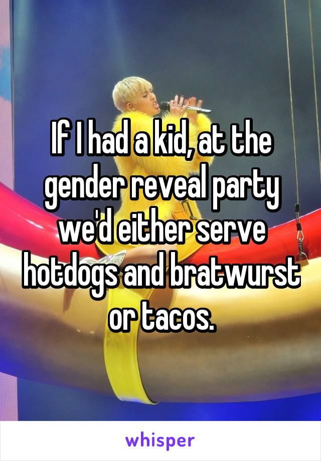 If I had a kid, at the gender reveal party we'd either serve hotdogs and bratwurst or tacos.