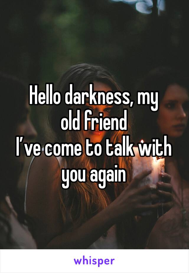 Hello darkness, my old friend  I've come to talk with you again