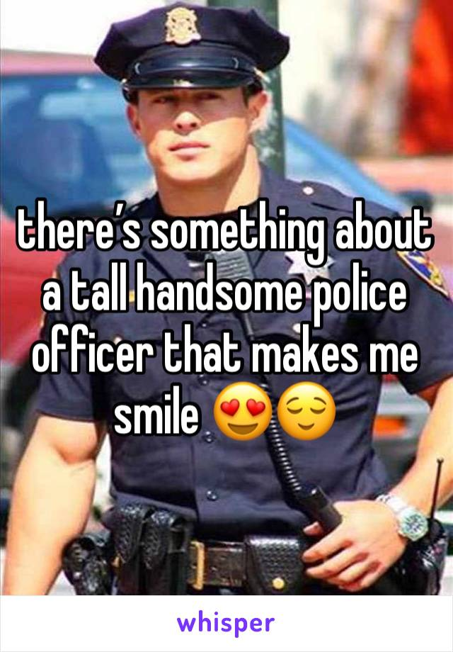 there's something about a tall handsome police officer that makes me smile 😍😌