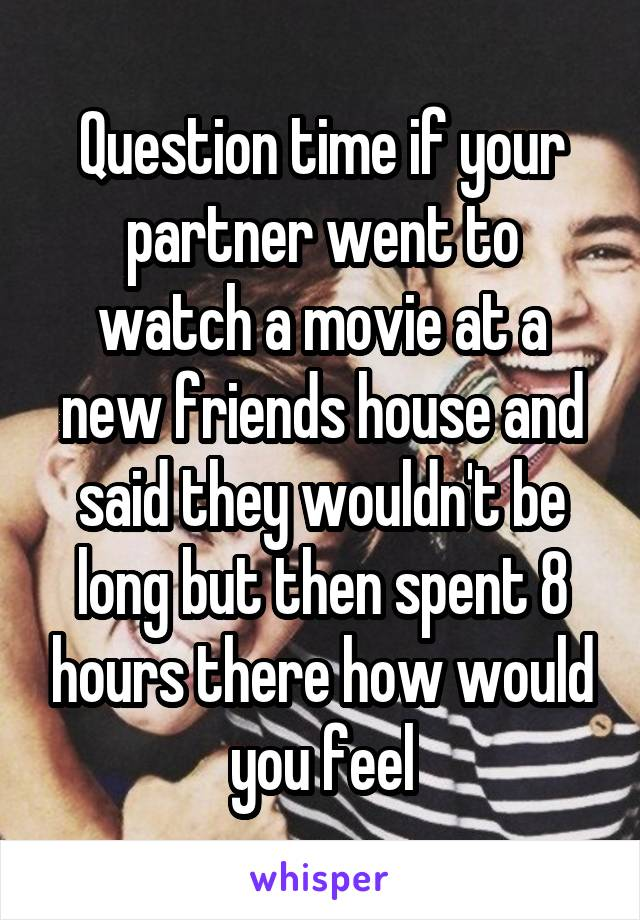 Question time if your partner went to watch a movie at a new friends house and said they wouldn't be long but then spent 8 hours there how would you feel
