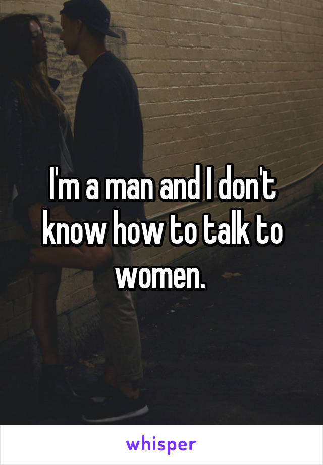 I'm a man and I don't know how to talk to women.