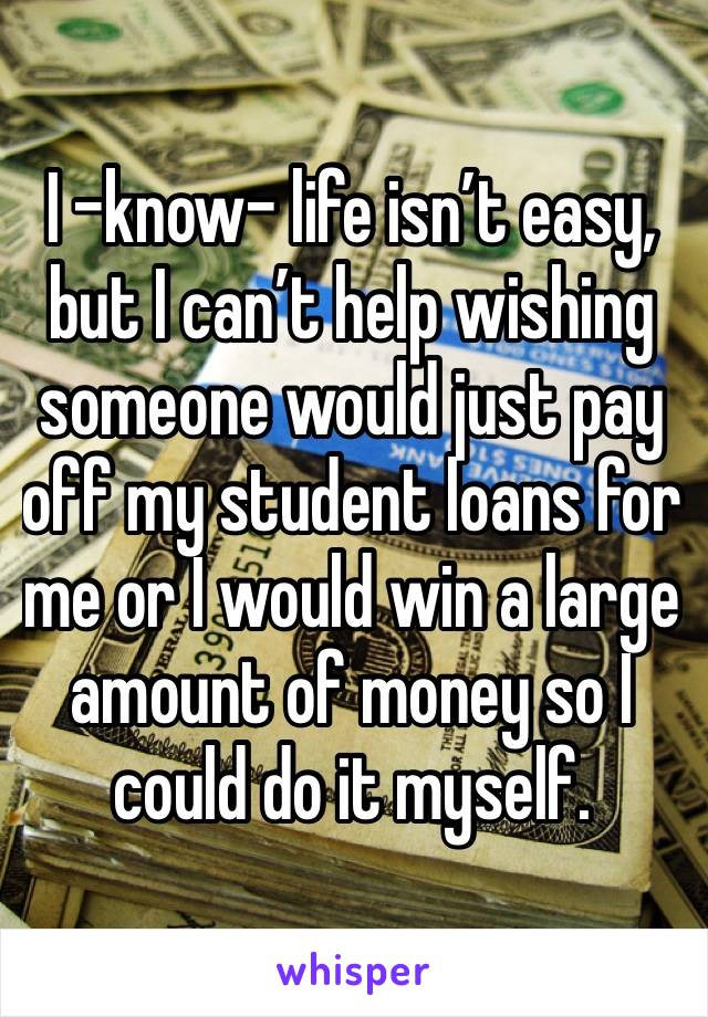 I -know- life isn't easy, but I can't help wishing someone would just pay off my student loans for me or I would win a large amount of money so I could do it myself.