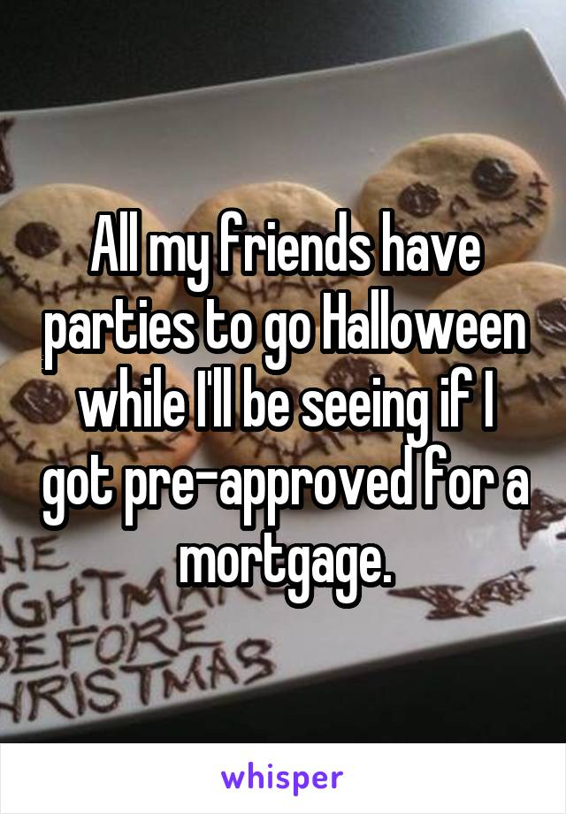 All my friends have parties to go Halloween while I'll be seeing if I got pre-approved for a mortgage.