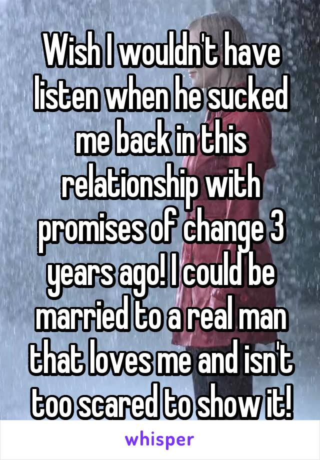 Wish I wouldn't have listen when he sucked me back in this relationship with promises of change 3 years ago! I could be married to a real man that loves me and isn't too scared to show it!