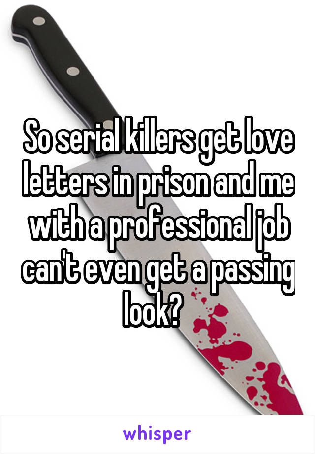 So serial killers get love letters in prison and me with a professional job can't even get a passing look?