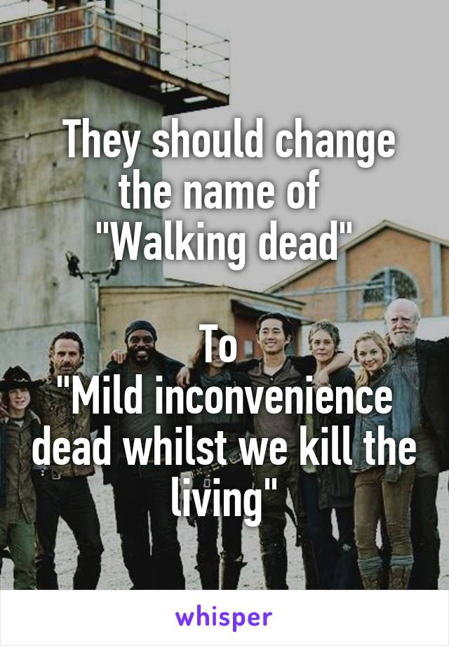 "They should change the name of  ""Walking dead""  To  ""Mild inconvenience dead whilst we kill the living"""