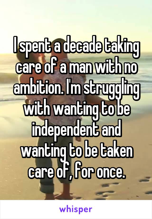I spent a decade taking care of a man with no ambition. I'm struggling with wanting to be independent and wanting to be taken care of, for once.