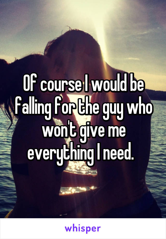 Of course I would be falling for the guy who won't give me everything I need.