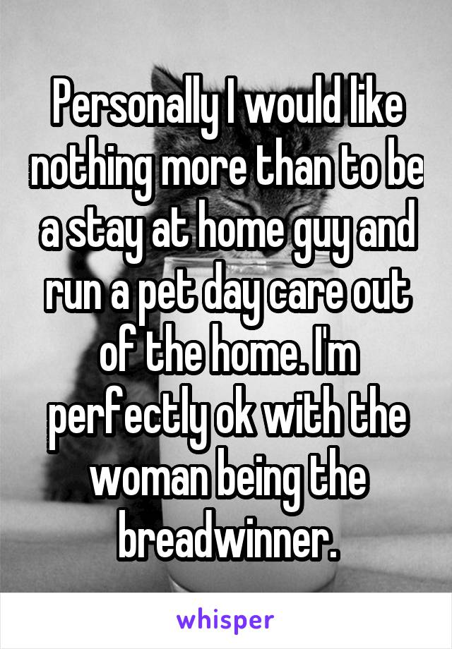 Personally I would like nothing more than to be a stay at home guy and run a pet day care out of the home. I'm perfectly ok with the woman being the breadwinner.