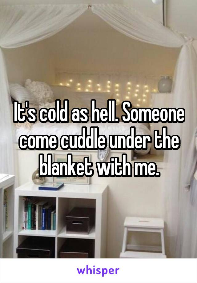 It's cold as hell. Someone come cuddle under the blanket with me.